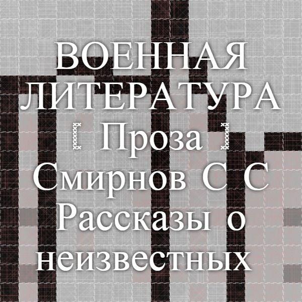 ВОЕННАЯ ЛИТЕРАТУРА --[ Проза ]-- Смирнов С.С. Рассказы о неизвестных героях