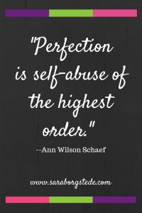 Perfection is self abuse of the highest order. You know what they say about perfectionism...don't you? Why we don't have to try to be perfect, and in fact why it's necessary we must not try.