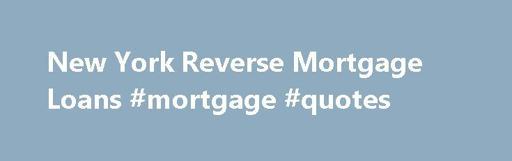 New York Reverse Mortgage Loans #mortgage #quotes http://mortgage.remmont.com/new-york-reverse-mortgage-loans-mortgage-quotes/  #generation mortgage # New York Reverse Mortgage A reverse mortgage is a loan for homeowners age 62 and older that allows seniors to access a portion of their home's equity. The loan generally does not become due until the last surviving homeowner permanently moves out of the property or passes away. After the borrower is no longer living in the home, the estate may…