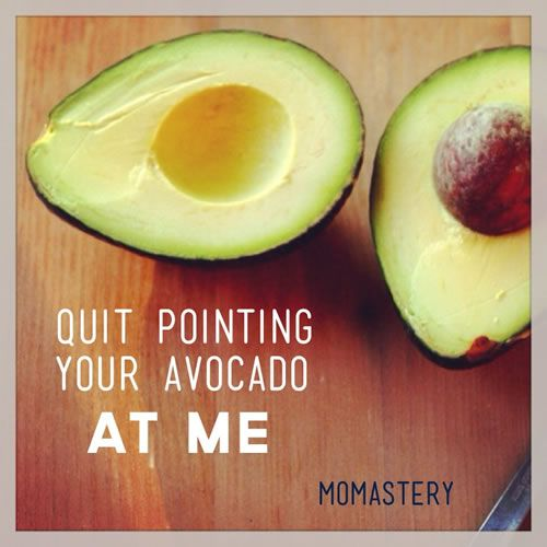 Quit Pointing Your Avocado At Me - Mama's and judgement