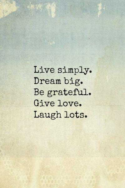 Live simple. Dream big. Be grateful. Give love. Laugh lots