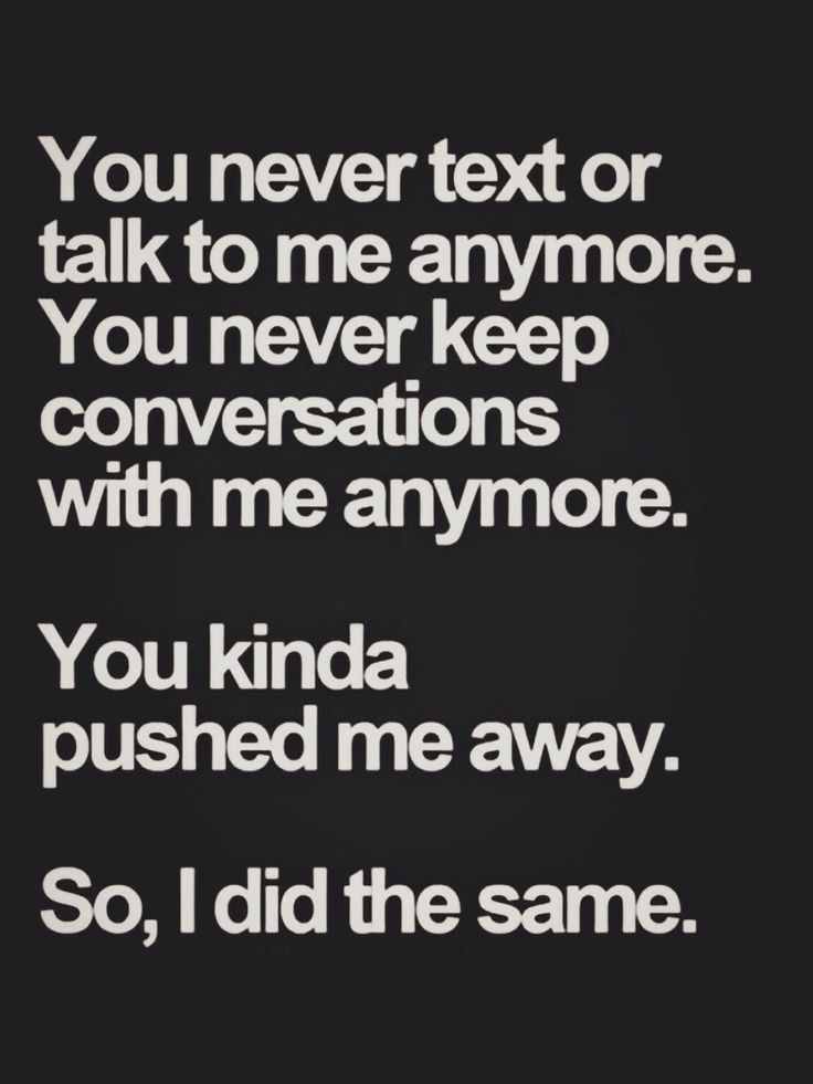 Truth.  You admitted to pushing me away. After awhile, I got to liking here...