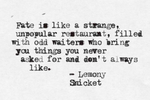 """""""Fate is like a strange, unpopular restaurant, filled with odd waiters who bring you things you never asked for and don't always like."""" -Lemony Snicket"""