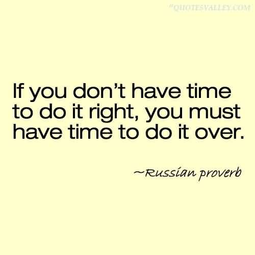 "*""If you don't have time to do it right, you must have time to do it over."" ~Russian Proverb~"