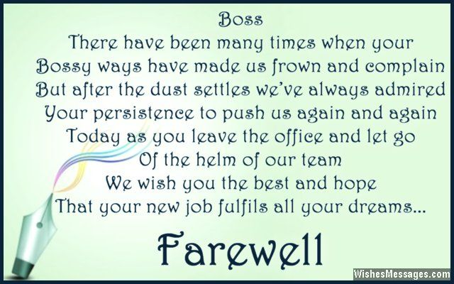 Boss… there have been many times when your bossy ways have made us frown and complain. But after the dust settles we've always admired your persistence to push us again and again. Today as you leave the office and let go of the helm of our team, we wish you the best and hope that your new job fulfils all your dreams. via WishesMessages.com