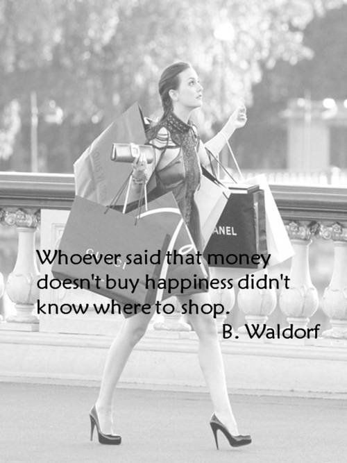 Whoever said that money doesn't buy happiness didn't know where to shop. -B. Waldorf
