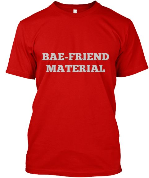 Bae-Friend Material | TeeSpring.com  Doesn't hurt to advertise.  Gender neutral way to tell people that you're the best, short of mental telepathy.