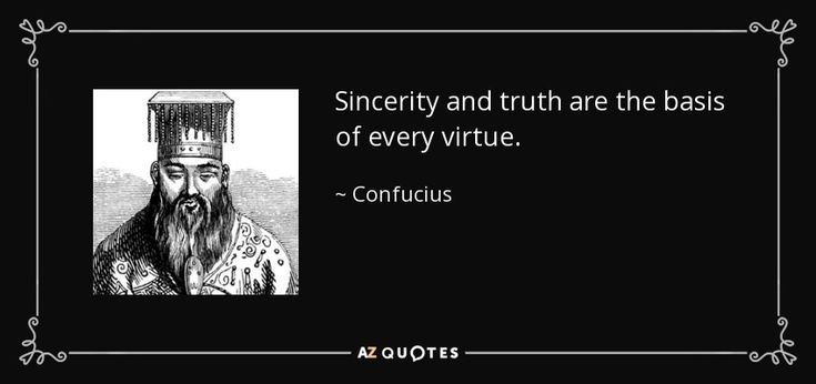Sincerity and truth are the basis of every virtue. - Confucius