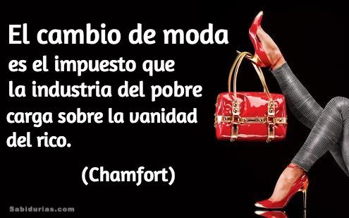 """""""El cambio de moda es el impuesto que la industria del pobre carga sobre la vanidad del rico."""" (Chamfort)"""