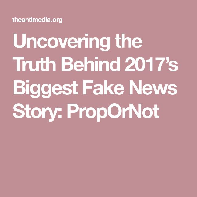 Uncovering the Truth Behind 2017's Biggest Fake News Story: PropOrNot