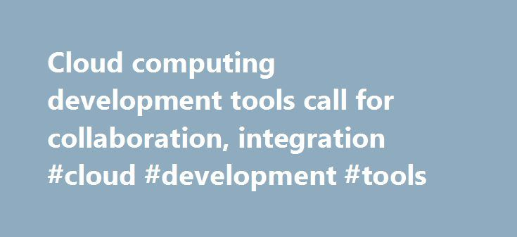 Cloud computing development tools call for collaboration, integration #cloud #development #tools http://kansas.remmont.com/cloud-computing-development-tools-call-for-collaboration-integration-cloud-development-tools/  Cloud computing development tools call for collaboration, integration to cloud-based development presents a few new opportunities, as well as some challenges. Though each enterprise is different, these tools offer something most companies can use to develop applications in the…