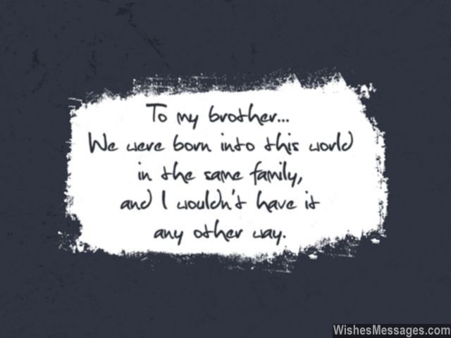 To my brother... we were born into this world in the same family, and I would not have it any other way. via WishesMessages.com