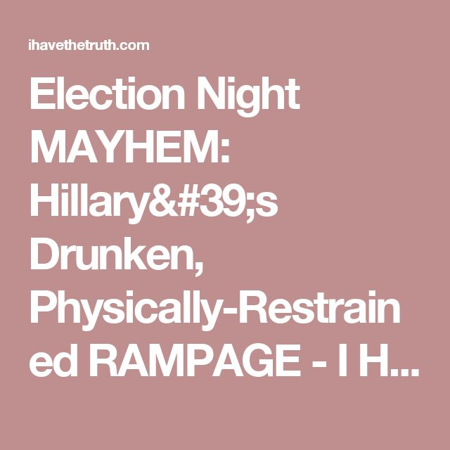Election Night MAYHEM: Hillary's Drunken, Physically-Restrained RAMPAGE - I Have The Truth