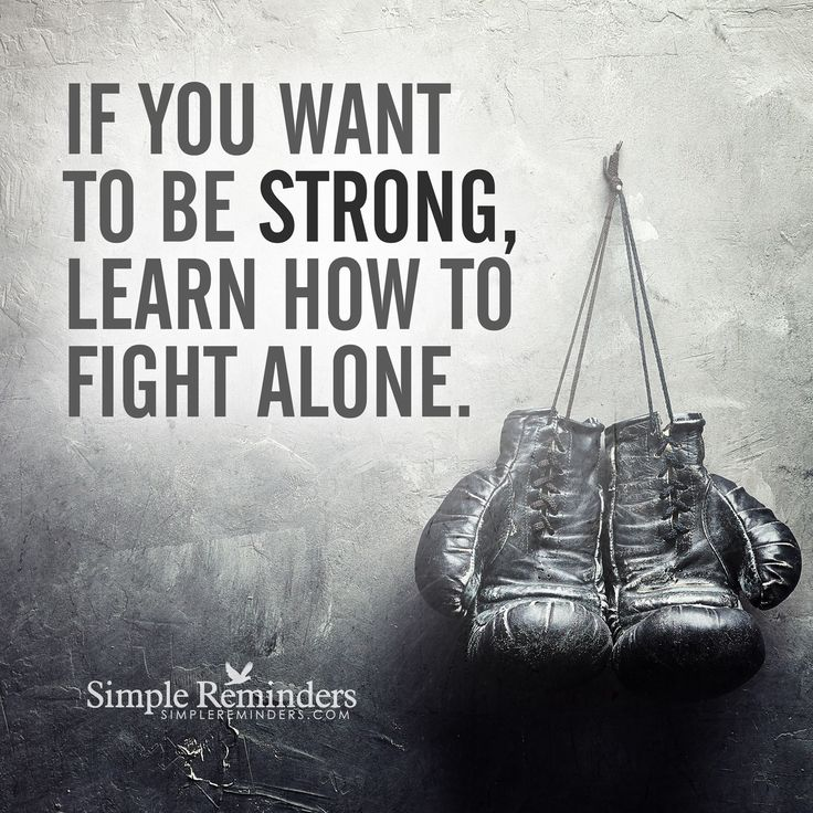 Finding strength in yourself If you want to be strong, learn how to fight alone. — Unknown Author