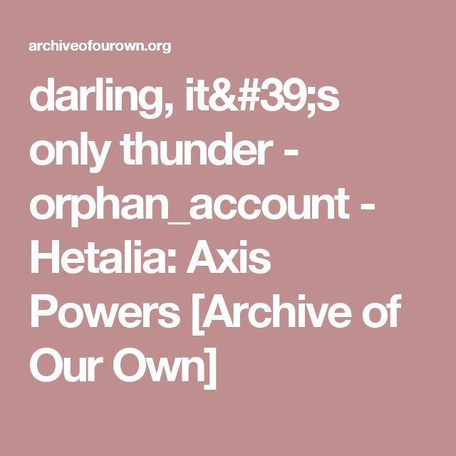 darling, it's only thunder - orphan_account - Hetalia: Axis Powers [Archive of Our Own]