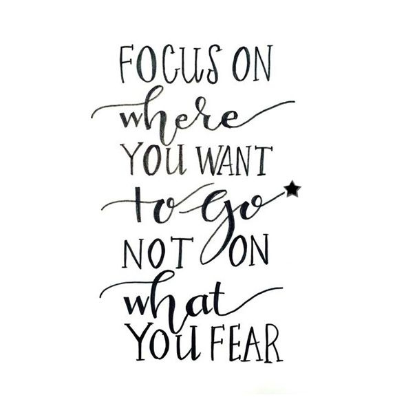Focus on where you want togo, not on what you fear. | Quote