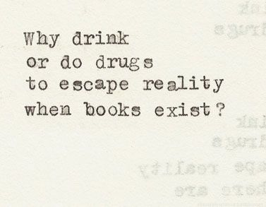Why drink or do drugs to escape reality when books exist?
