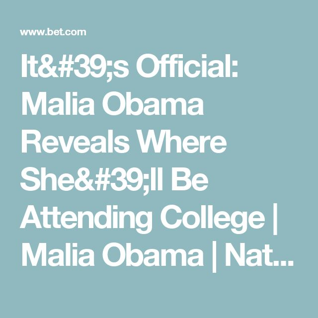 It's Official: Malia Obama Reveals Where She'll Be Attending College | Malia Obama | National News | BET