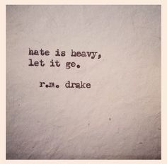 R.M. Drake--Hate is heavy, let it go.
