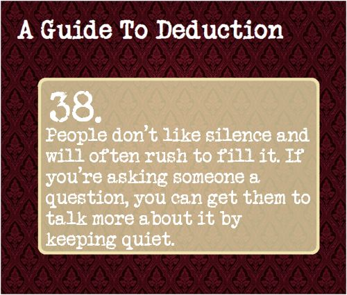 38: People don't like silence and will often rush to fill it. If you're asking someone a question, you can get them to talk more about it by keeping quiet.