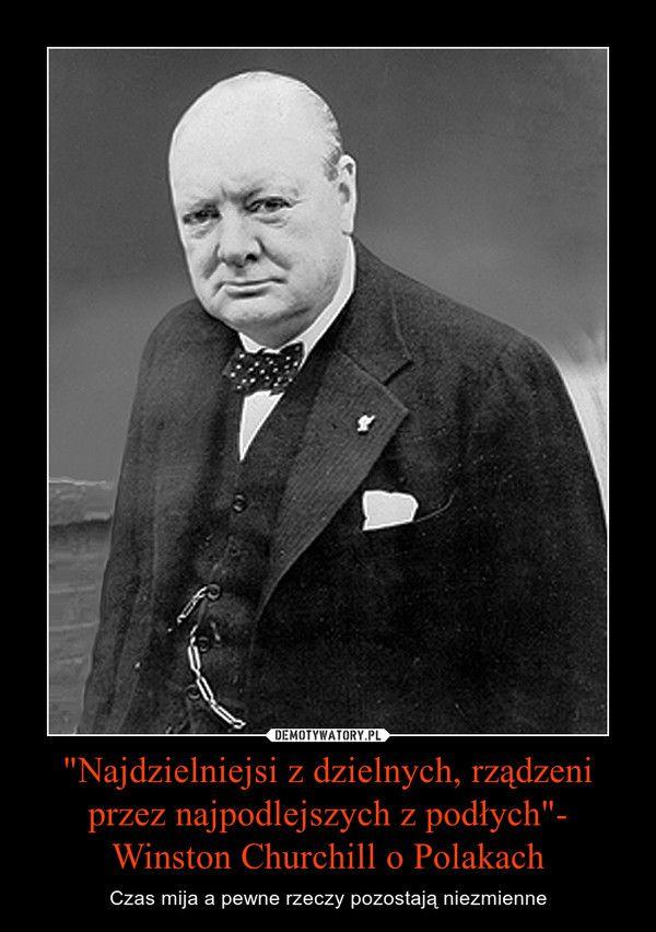 """""""Najdzielniejsi z dzielnych, rządzeni przez najpodlejszych z podłych""""- Winston Churchill o Polakach"""