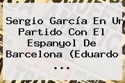 http://tecnoautos.com/wp-content/uploads/imagenes/tendencias/thumbs/sergio-garcia-en-un-partido-con-el-espanyol-de-barcelona-eduardo.jpg Sergio Garcia. Sergio García en un partido con el Espanyol de Barcelona (Eduardo ..., Enlaces, Imágenes, Videos y Tweets - http://tecnoautos.com/actualidad/sergio-garcia-sergio-garcia-en-un-partido-con-el-espanyol-de-barcelona-eduardo/