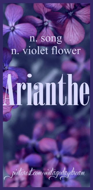 Baby Girl Name: Arianthe. Pronounced: ar-ee-on-thee OR ar-ee-on-thay. Meaning: Song; Violet Flower. Origin: Greek. https://www.pinterest.com/vintagedaydream/baby-names/