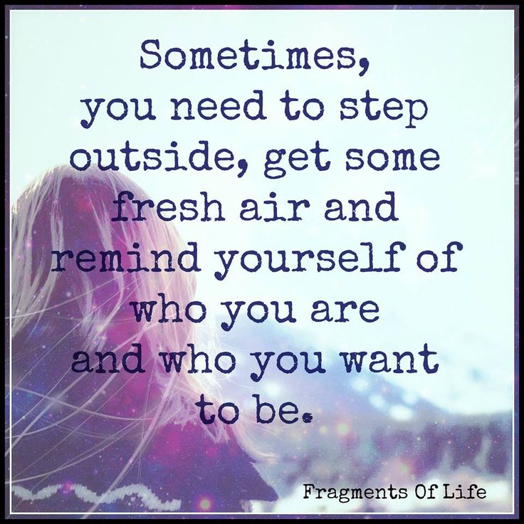 Sometimes, you need to step outside, get some fresh air and remind yourself of who you are and who you want to be.