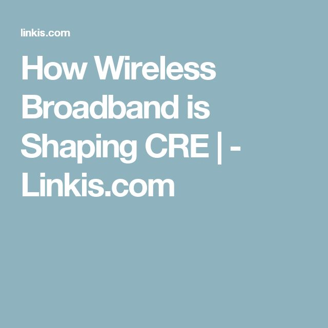 How Wireless Broadband is Shaping CRE | - Linkis.com