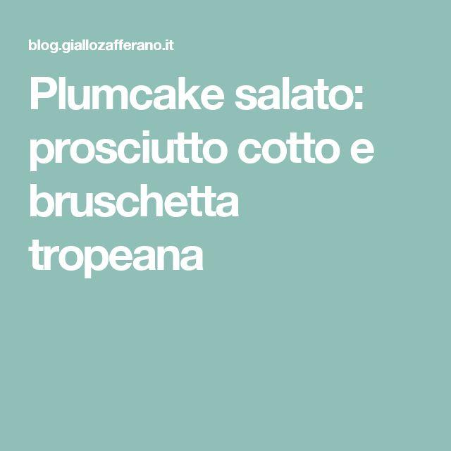 Plumcake salato: prosciutto cotto e bruschetta tropeana