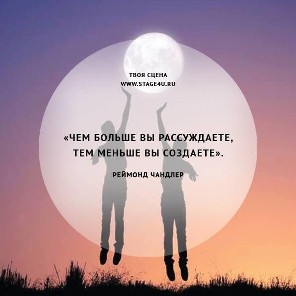 Чем больше вы рассуждаете, тем меньше вы создаете. Реймонд Чандлер Актерская школа: http://stage4u.ru/