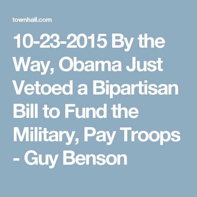 10-23-2015   By the Way, Obama Just Vetoed a Bipartisan Bill to Fund the Military, Pay Troops - Guy Benson