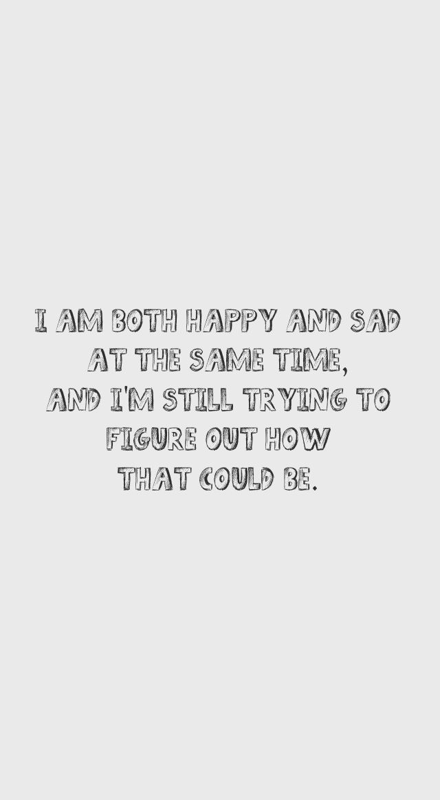 I am both happy and sad at the same time, and I'm still trying to ...