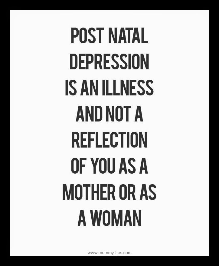 Post Natal Depression is an illness and not a reflection of you as a mother or a woman.