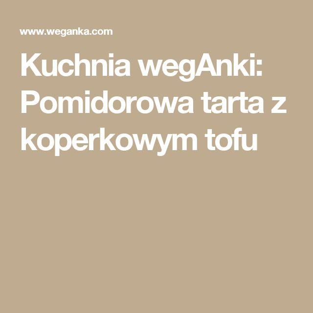 Kuchnia wegAnki: Pomidorowa tarta z koperkowym tofu