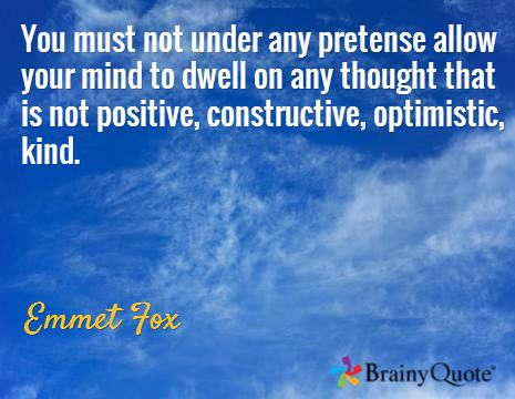 You must not under any pretense allow your mind to dwell on any thought that is not positive, constructive, optimistic, kind. / Emmet Fox