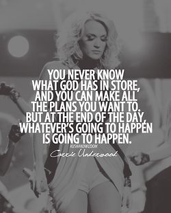You never know what God has in store, and you can make all the plans you want to. But at the end of the day, whatever's going to happen is going to happen -Carrie Underwood