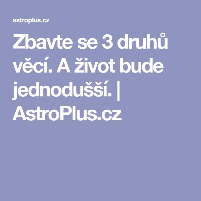 Zbavte se 3 druhů věcí. A život bude jednodušší. | AstroPlus.cz