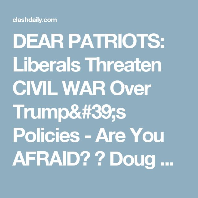 DEAR PATRIOTS: Liberals Threaten CIVIL WAR Over Trump's Policies - Are You AFRAID? ⋆ Doug Giles ⋆ #ClashDaily