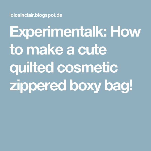 Experimentalk: How to make a cute quilted cosmetic zippered boxy bag!