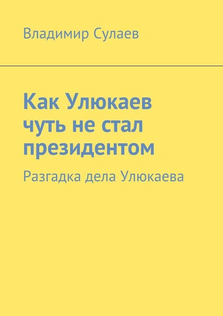 Как Улюкаев чуть нестал президентом - Владимир Сулаев — Ridero