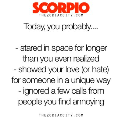 Scorpio, Today You Probably, WOW more like completely correct!'