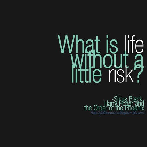 """What is life without a little risk?"" ~Sirius Black                                                                                                                                                                                 More"