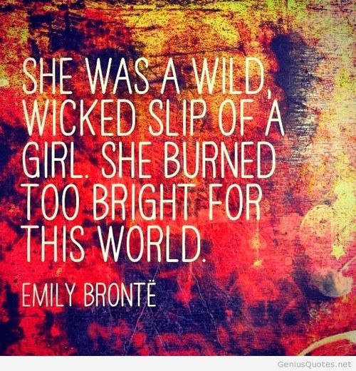"""Embrace your weirdness. """"She was a wild, wicked slip of a girl, she burned too bright for this world."""" -Emily Bronte"""