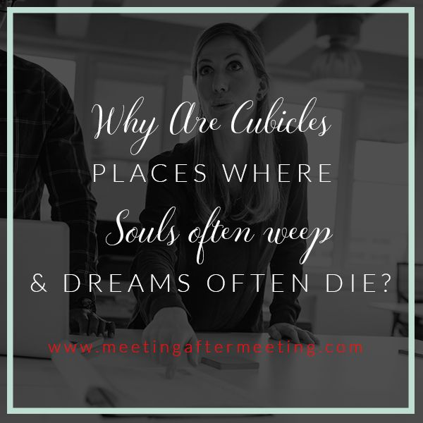 www.meetingaftermeeting  | Why Are Cubicles Places Where Souls Often Weep & Dreams Often Die?   Feeling blue at work because you're stuck in a cubicle thinking about what else you could be doing with your life?  Check out this article and know that you are not alone! | Job Satisfaction | Happiness | Dreams | Work | Purpose | Ambition