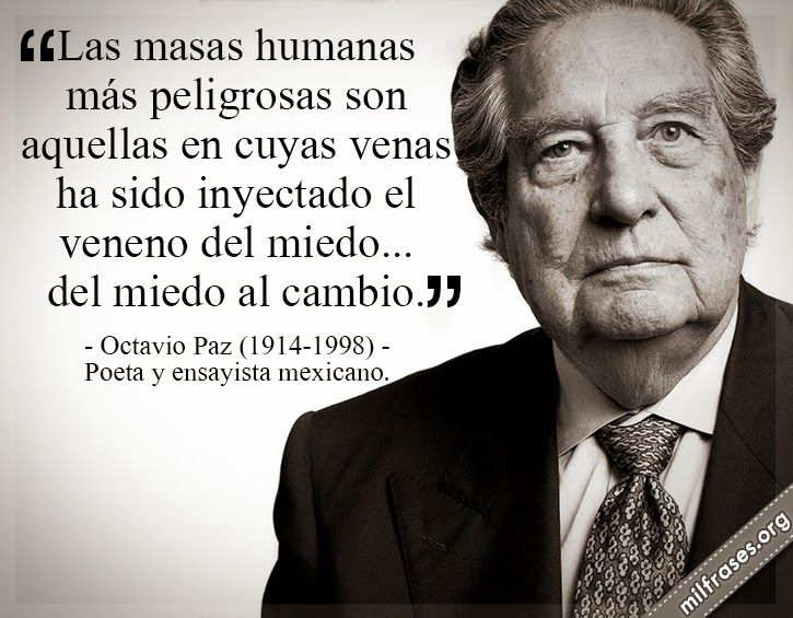 Las masas humanas más peligrosas son aquellas en cuyas venas ha sido inyectado el veneno del miedo... del miedo al cambio. - Octavio Paz