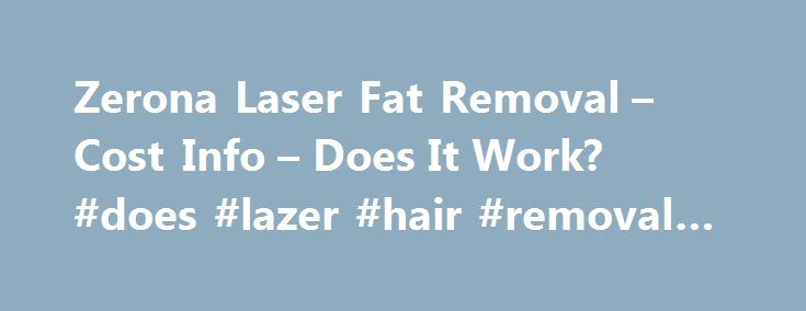 Zerona Laser Fat Removal – Cost Info – Does It Work? #does #lazer #hair #removal #work http://tucson.remmont.com/zerona-laser-fat-removal-cost-info-does-it-work-does-lazer-hair-removal-work/  # Zerona Body Slimming Laser: Can It Improve Your Trouble Spots? Want to lose inches from your trouble spots without surgery? Who doesn't? And now it seems you can with Zerona, a new non-invasive body contouring procedure that uses low-level laser energy to zap fat cells from the outside, letting your…