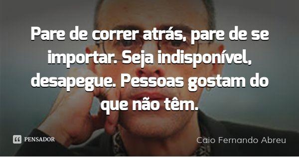 Pare de correr atrás, pare de se importar. Seja indisponível, desapegue. Pessoas gostam do que não têm.... Frase de Caio Fernando Abreu.