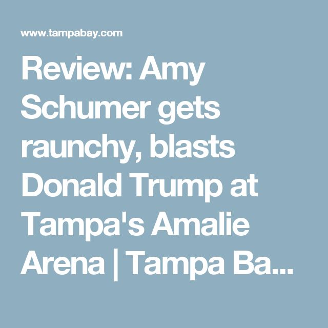 Review: Amy Schumer gets raunchy, blasts Donald Trump at Tampa's Amalie Arena | Tampa Bay Times and tbt*