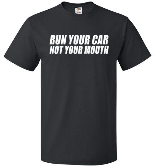 """Drag Racing Taunt Shirt Nobody likes a drag racer who runs their mouth a lot. Cars should be doing the running. The """"Run Your Car Not Your Mouth"""" shirt is for the drag racer who knows that talk is che"""